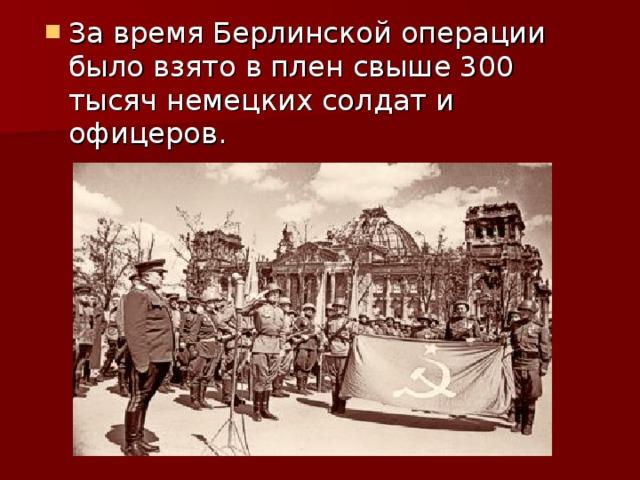 За время Берлинской операции было взято в плен свыше 300 тысяч немецких солдат и офицеров.