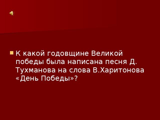 К какой годовщине Великой победы была написана песня Д. Тухманова на слова В.Харитонова «День Победы»?