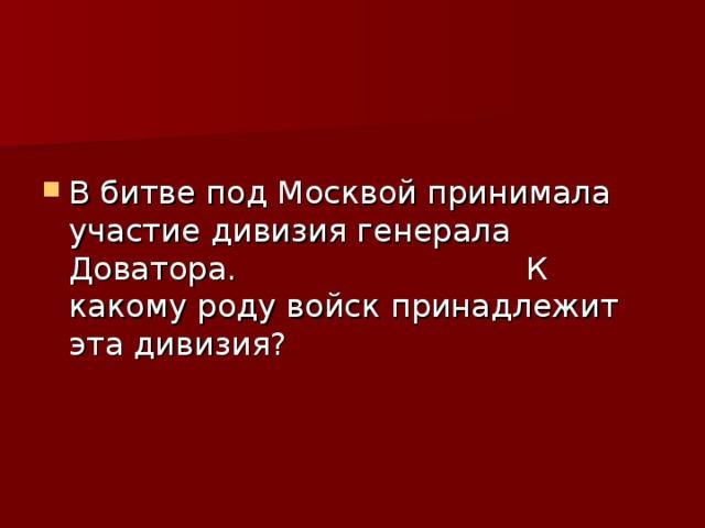 В битве под Москвой принимала участие дивизия генерала Доватора. К какому роду войск принадлежит эта дивизия?