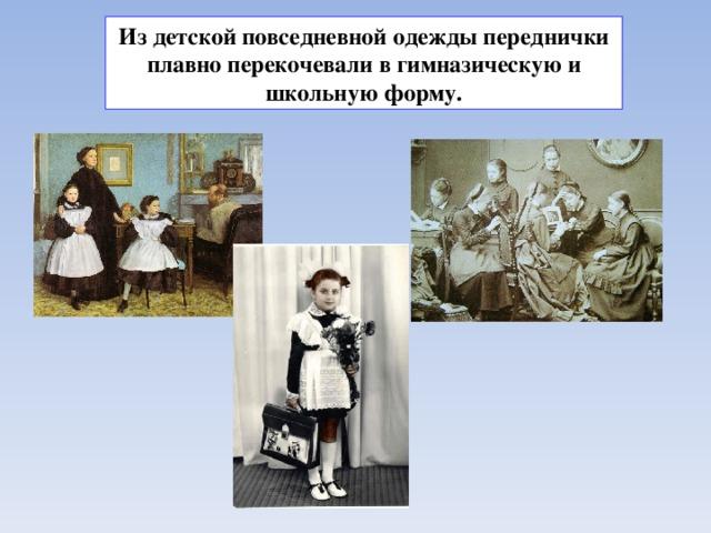 Из детской повседневной одежды переднички плавно перекочевали в гимназическую и школьную форму.