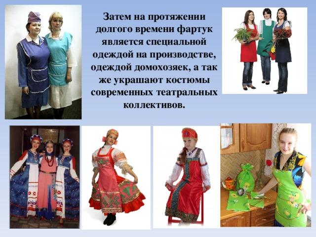 Затем на протяжении долгого времени фартук является специальной одеждой на производстве, одеждой домохозяек, а так же украшают костюмы современных театральных коллективов.