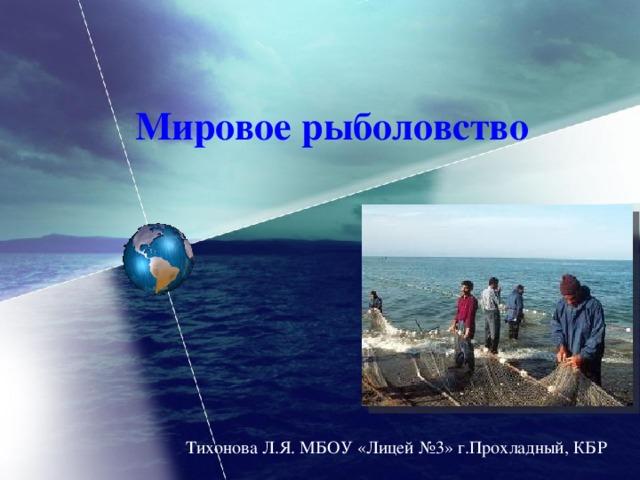 Мировое рыболовство Тихонова Л.Я. МБОУ «Лицей №3» г.Прохладный, КБР