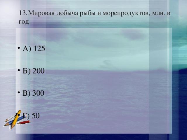 13.  Мировая добыча рыбы и морепродуктов, млн. в год