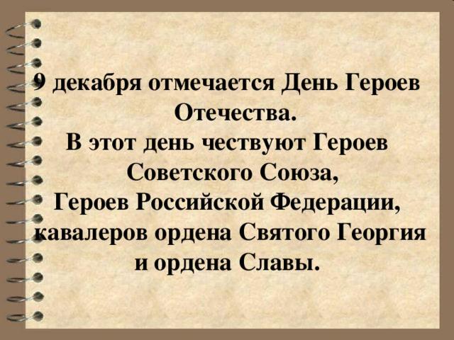 9 декабря отмечается День Героев Отечества. В этот день чествуют Героев Советского Союза, Героев Российской Федерации,  кавалеров ордена Святого Георгия и ордена Славы.