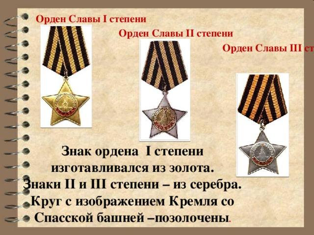 Орден Славы I степени Орден Cлавы II степени Орден Славы III степени h Знак ордена I степени изготавливался из золота. Знаки II и III степени – из серебра. Круг с изображением Кремля со Спасской башней –позолочены .