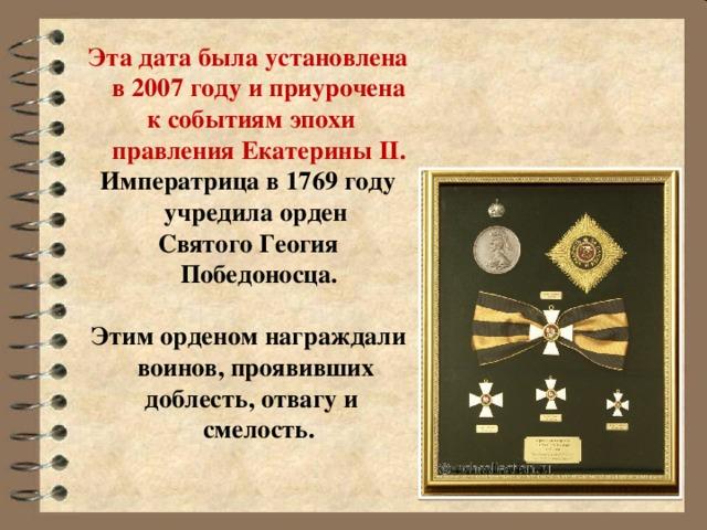 Эта дата была установлена в 2007 году и приурочена  к событиям эпохи правления Екатерины II. Императрица в 1769 году учредила орден Святого Геогия Победоносца.  Этим орденом награждали воинов, проявивших  доблесть, отвагу и смелость.