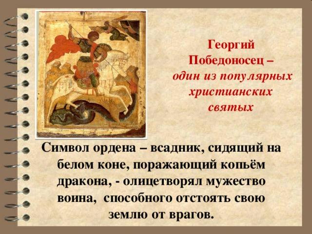 Георгий Победоносец –  один из популярных  христианских святых   Символ ордена – всадник, сидящий на белом коне, поражающий копьём дракона, - олицетворял мужество воина, способного отстоять свою землю от врагов.
