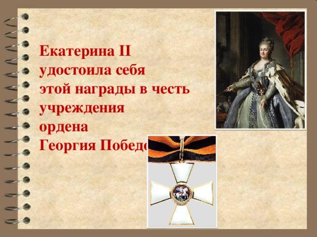 Екатерина II  удостоила себя  этой награды в честь  учреждения  ордена  Георгия Победоносца