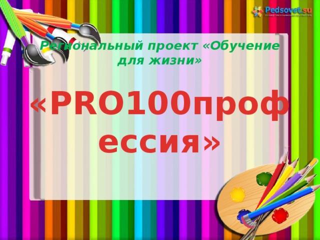 Региональный проект «Обучение для жизни»   «PRO100профессия»
