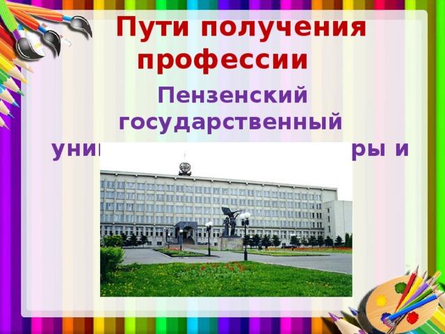 Пути получения профессии  Пензенский государственный университет архитектуры и строительства