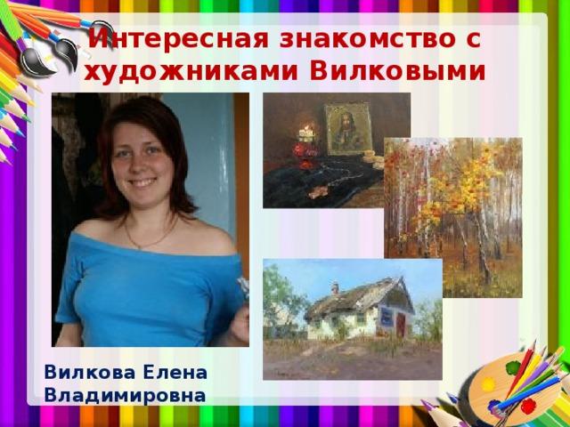 Интересная знакомство с художниками Вилковыми Вилкова Елена Владимировна