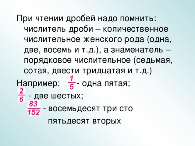 При чтении дробей надо помнить: числитель дроби – количественное числительное женского рода (одна, две, восемь и т.д.), а знаменатель – порядковое числительное (седьмая, сотая, двести тридцатая и т.д.) Например: - одна пятая;  - две шестых;  - восемьдесят три сто  пятьдесят вторых