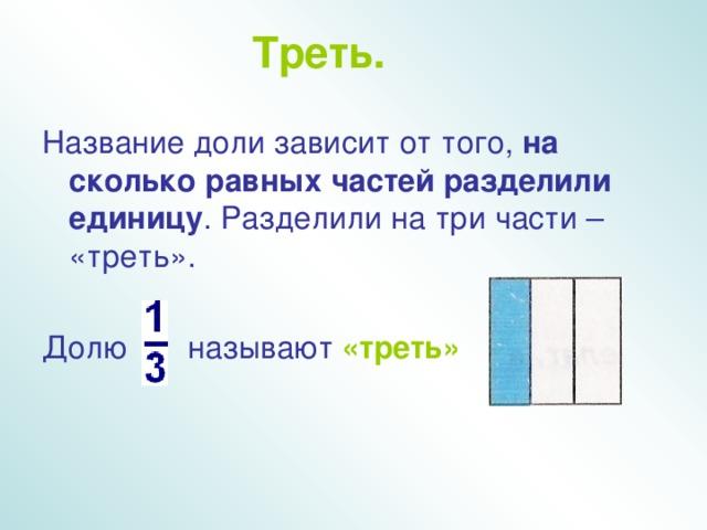 Треть.  Название доли зависит от того, на сколько равных частей разделили  единицу . Разделили на три части – «треть». Долю называют «треть»