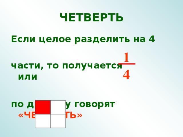 ЧЕТВЕРТЬ Если целое разделить на 4  части, то получается или  по другому говорят  «ЧЕТВЕРТЬ» 1 4