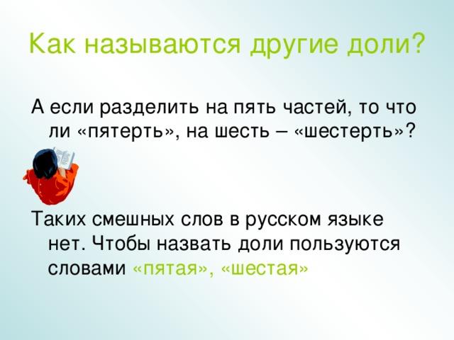 Как  называются другие доли? А если разделить на пять частей, то что ли «пятерть», на шесть – «шестерть»? Таких смешных слов в русском языке нет. Чтобы назвать доли пользуются словами «пятая»,  «шестая»