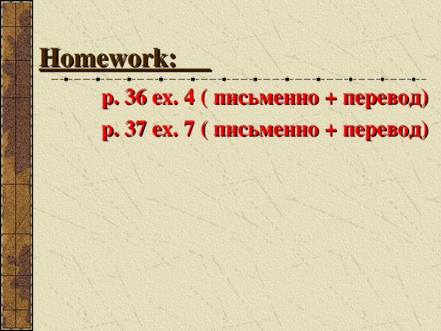 Homework: p. 36 ex. 4 ( письменно + перевод) p. 37 ex. 7  ( письменно + перевод)