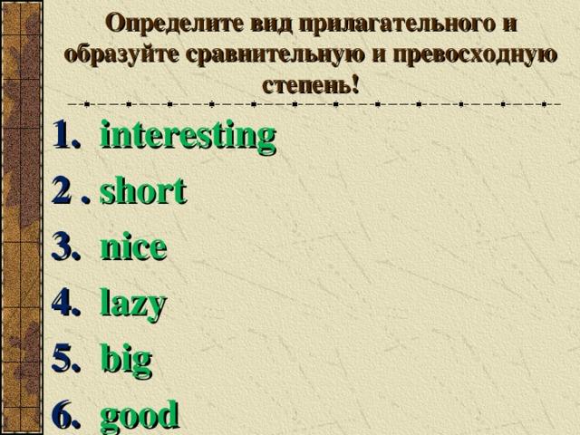 Определите вид прилагательного и образуйте сравнительную и превосходную степень! 1. interesting 2 . short 3. nice 4. lazy 5. big 6. good