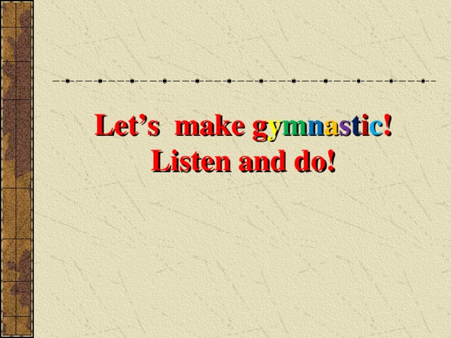 Let's make g y m n a s t i c !  Listen and do!