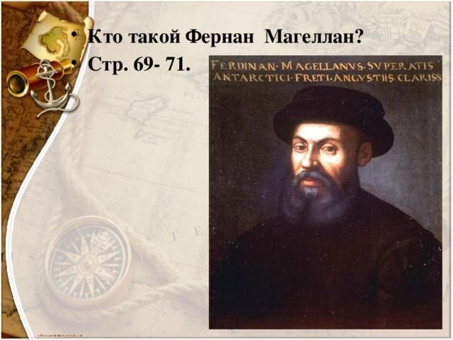 Кто такой Фернан Магеллан? Стр. 69- 71.