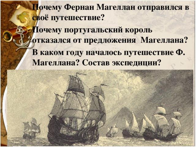 Почему Фернан Магеллан отправился в своё путешествие? Почему португальский король отказался от предложения Магеллана? В каком году началось путешествие Ф. Магеллана? Состав экспедиции?