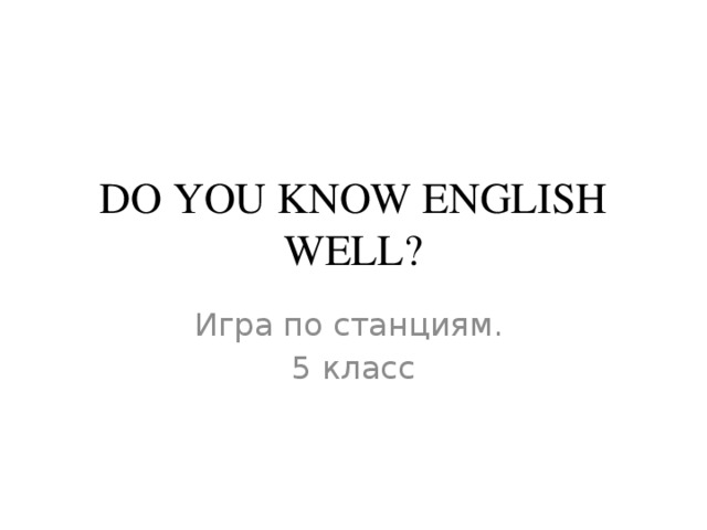 DO YOU KNOW ENGLISH WELL? Игра по станциям. 5 класс