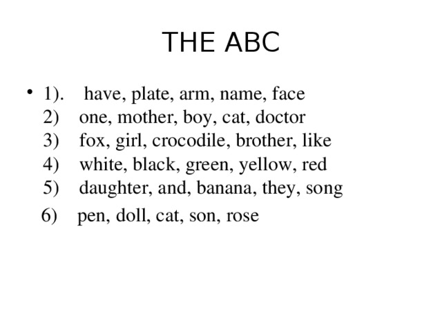 THE ABC 1). have, plate, arm, name, face  2) one, mother, boy, cat, doctor  3) fox, girl, crocodile, brother, like  4) white, black, green, yellow, red  5) daughter, and, banana, they, song  6) pen, doll, cat, son, rose