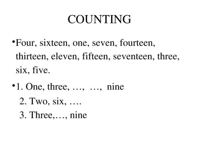 COUNTING Four, sixteen, one, seven, fourteen, thirteen, eleven, fifteen, seventeen, three, six, five. 1. One, three, …, …, nine  2. Two, six, ….  3. Three,…, nine