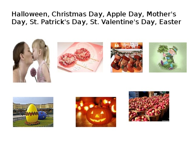Halloween, Christmas Day, Apple Day, Mother's Day, St. Patrick's Day, St. Valentine's Day, Easter