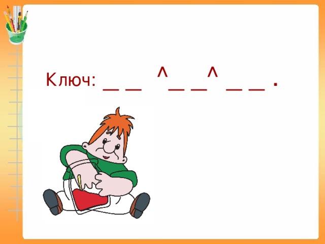 Ключ: _ _ ^_ _^ _ _ .
