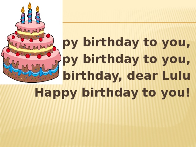 Happy birthday to you, Happy birthday to you, Happy birthday, dear Lulu Happy birthday to you!