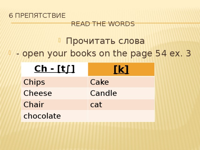 6 препятствие  Read the words Прочитать слова - open your books on the page 54 ex. 3 Ch - [t∫] [k] Chips Cake Cheese Candle Chair cat chocolate