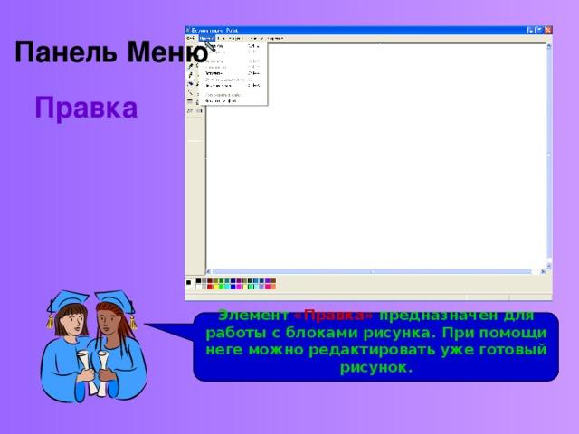 Панель Меню Правка Рассмотрим панель Меню .  Второй из ее элементов – «Правка» Элемент «Правка» предназначен для работы с блоками рисунка. При помощи неге можно редактировать уже готовый рисунок.