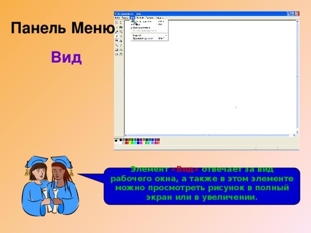 Панель Меню Вид Рассмотрим панель Меню .  Третий из ее элементов – «Вид» Элемент «Вид» отвечает за вид рабочего окна, а также в этом элементе можно просмотреть рисунок в полный экран или в увеличении.
