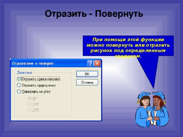 Отразить - Повернуть При помощи этой функции можно повернуть или отразить рисунок под определенным градусом.