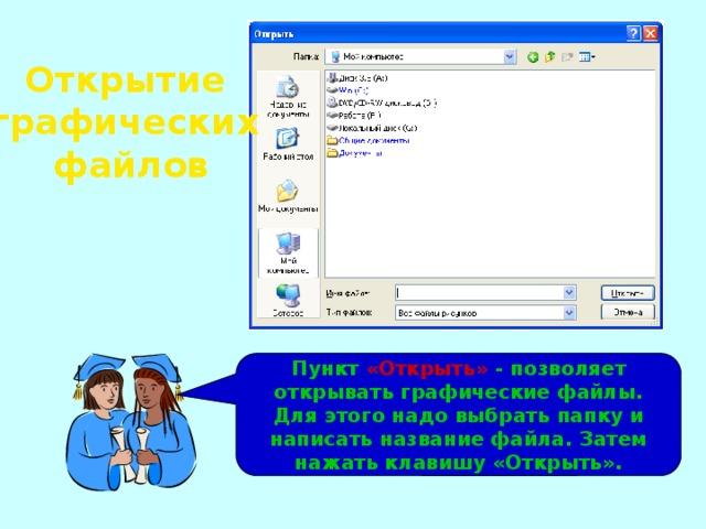 Открытие графических файлов Пункт «Открыть» - позволяет открывать графические файлы. Для этого надо выбрать папку и написать название файла. Затем нажать клавишу «Открыть».