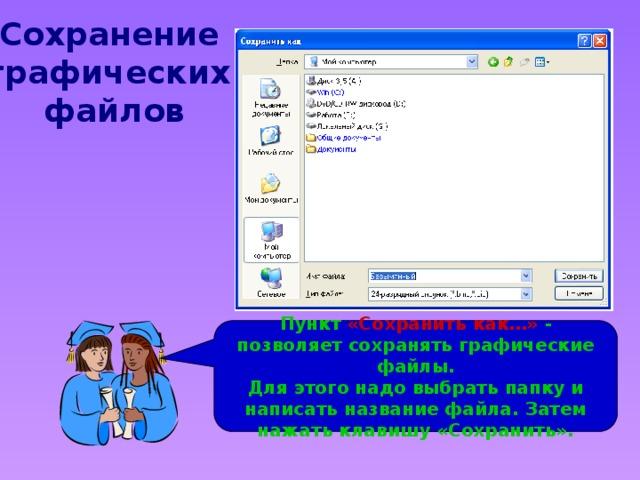 Сохранение графических файлов Пункт «Сохранить как…» - позволяет сохранять графические файлы. Для этого надо выбрать папку и написать название файла. Затем нажать клавишу «Сохранить».