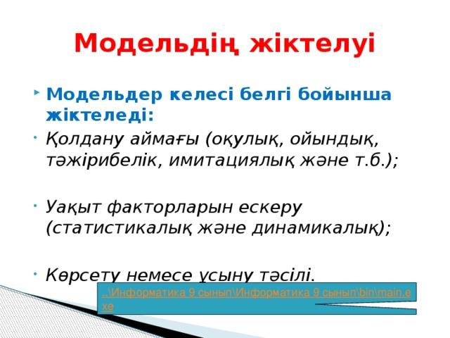 Модельдің жіктелуі Модельдер келесі белгі бойынша жіктеледі: Қолдану аймағы (оқулық, ойындық, тәжірибелік, имитациялық және т.б.);  Уақыт факторларын ескеру (статистикалық және динамикалық);