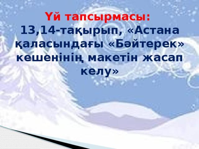 Үй тапсырмасы:  13,14-тақырып, «Астана қаласындағы «Бәйтерек» кешенінің макетін жасап келу»