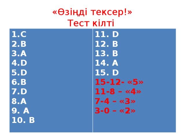 «Өзіңді тексер!»  Тест кілті С В A D D B D A 9. A 11. D 10. B 12. B 13. B 14. A 15. D 15-12- «5» 11-8 – «4» 7-4 – «3» 3-0 – «2»