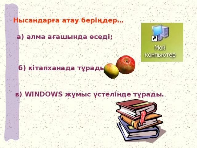 Нысандарға атау беріңдер… а) алма ағашында өседі;  б) кітапханада тұрады; в) WINDOWS жұмыс үстелінде тұрады.