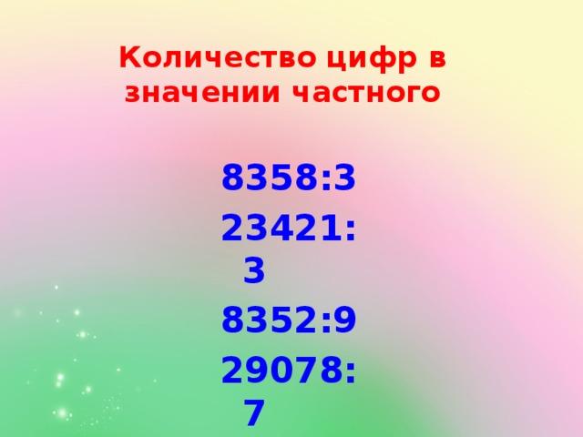 Количество цифр в значении частного 8358:3 23421:3 8352:9 29078:7 63785:6