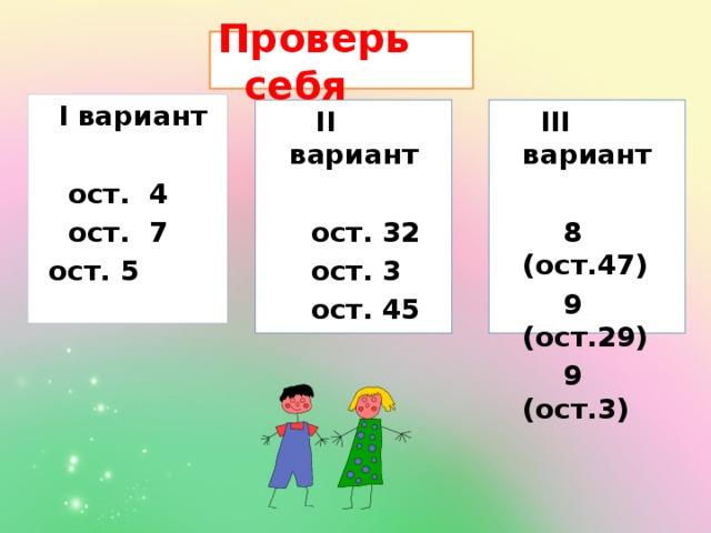 Проверь себя  I вариант  ост. 4 ост. 7 ост. 5   III вариант  II вариант    ост. 32  8 (ост.47)  9 (ост.29)  ост. 3  ост. 45  9 (ост.3)