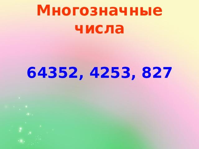 Многозначные числа 64352, 4253, 827