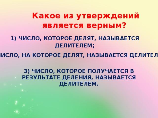 Какое из утверждений является верным? 1) Число, которое делят, называется делителем ; 2) Число, на которое делят, называется делителем ; 3) Число, которое получается в результате деления, называется делителем.