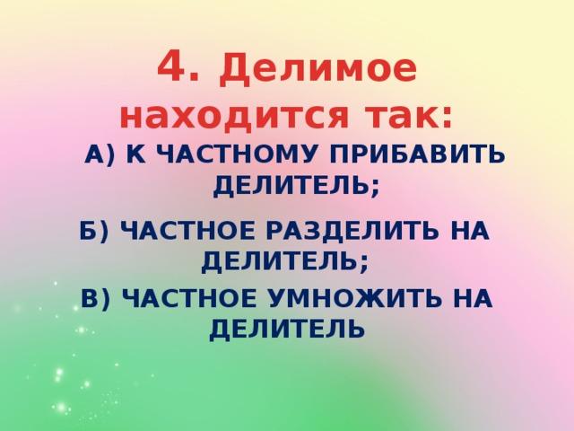 а) к частному прибавить делитель; 4. Делимое находится так: б) частное разделить на делитель; в) частное умножить на делитель