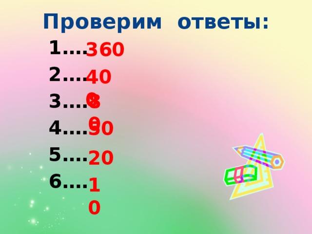 Проверим ответы: … … … … … … 360 400 80 50 20 10