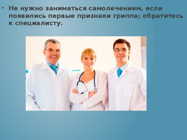 Не нужно заниматься самолечением, если появились первые признаки гриппа; обратитесь к специалисту.