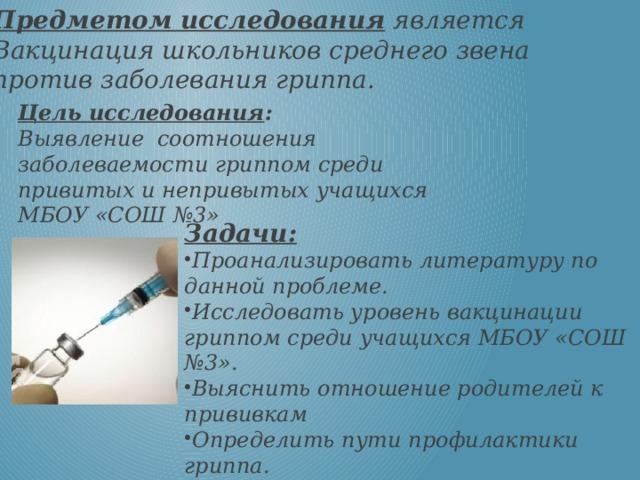 Предметом исследования является Вакцинация школьников среднего звена против заболевания гриппа. Цель исследования : Выявление соотношения заболеваемости гриппом среди привитых и непривытых учащихся МБОУ «СОШ №3» Задачи: Проанализировать литературу по данной проблеме. Исследовать уровень вакцинации гриппом среди учащихся МБОУ «СОШ №3». Выяснить отношение родителей к прививкам Определить пути профилактики гриппа.