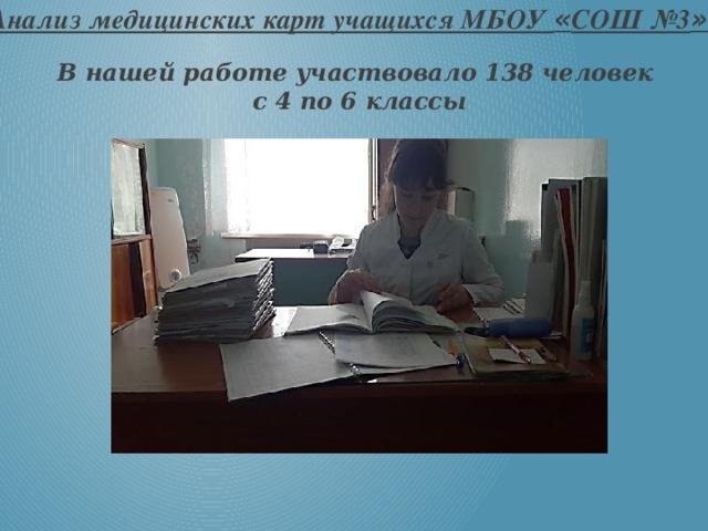 Анализ медицинских карт учащихся МБОУ « СОШ №3 » В нашей работе участвовало 138 человек с 4 по 6 классы