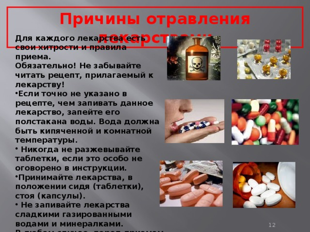 Причины отравления лекарствами Для каждого лекарства есть свои хитрости и правила приема. Обязательно! Не забывайте читать рецепт, прилагаемый к лекарству! Если точно не указано в рецепте, чем запивать данное лекарство, запейте его полстакана воды. Вода должна быть кипяченной и комнатной температуры.  Никогда не разжевывайте таблетки, если это особо не оговорено в инструкции. Принимайте лекарства, в положении сидя (таблетки), стоя (капсулы).  Не запивайте лекарства сладкими газированными водами и минералками. В любом случае, перед приемом лекарств лучше посоветоваться со своим лечащим врачом.